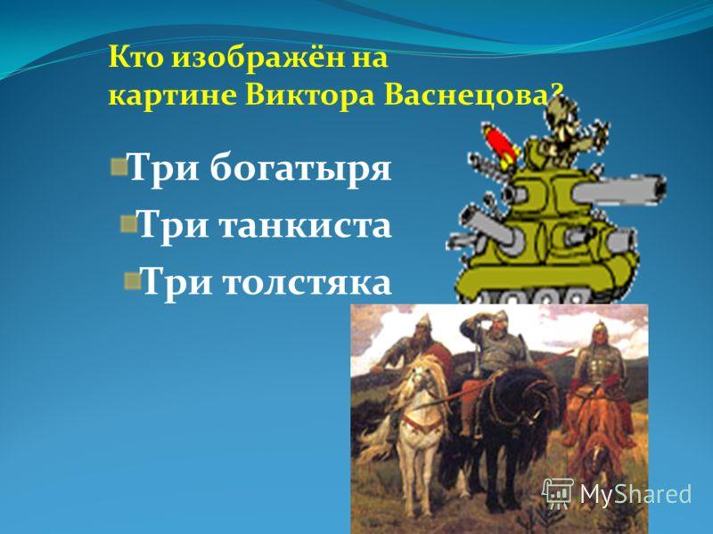 Кто изображён на картине Виктора Васнецова? Три богатыря Три танкиста Три толстяка