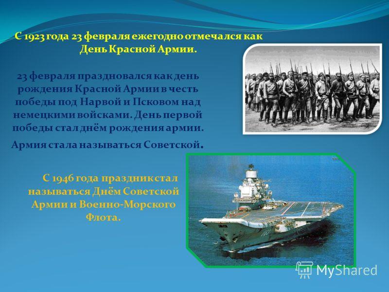 С 1923 года 23 февраля ежегодно отмечался как День Красной Армии. 23 февраля праздновался как день рождения Красной Армии в честь победы под Нарвой и Псковом над немецкими войсками. День первой победы стал днём рождения армии. Армия стала называться