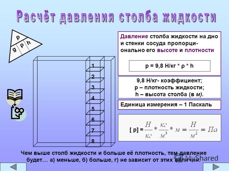 7 8 6 5 4 3 2 1 Давление столба жидкости на дно и стенки сосуда пропорци- онально его высоте и плотности p = 9,8 Н/кг * ρ * h [ p] = Единица измерения – 1 Паскаль 9,8 Н/кг- коэффициент; p – плотность жидкости; h – высота столба (в м). p ρ h g Чем выш