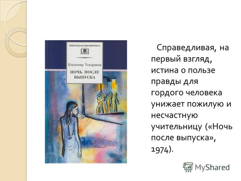 Справедливая, на первый взгляд, истина о пользе правды для гордого человека унижает пожилую и несчастную учительницу (« Ночь после выпуска », 1974).