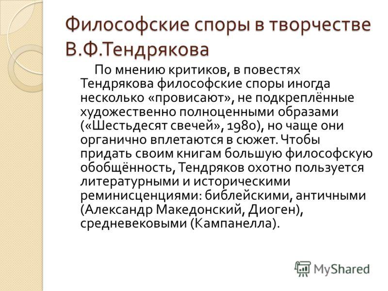 Философские споры в творчестве В. Ф. Тендрякова По мнению критиков, в повестях Тендрякова философские споры иногда несколько « провисают », не подкреплённые художественно полноценными образами (« Шестьдесят свечей », 1980), но чаще они органично впле