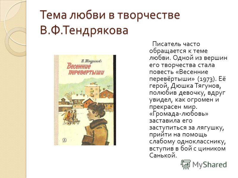 Тема любви в творчестве В. Ф. Тендрякова Писатель часто обращается к теме любви. Одной из вершин его творчества стала повесть « Весенние перевёртыши » (1973). Её герой, Дюшка Тягунов, полюбив девочку, вдруг увидел, как огромен и прекрасен мир. « Гром