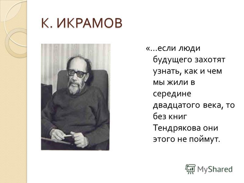 К. ИКРАМОВ «… если люди будущего захотят узнать, как и чем мы жили в середине двадцатого века, то без книг Тендрякова они этого не поймут.