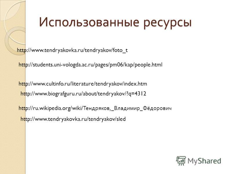 Использованные ресурсы http://www.tendryakovka.ru/tendryakov/foto_t http://students.uni-vologda.ac.ru/pages/pm06/kap/people.html http://www.cultinfo.ru/literature/tendryakov/index.htm http://www.biografguru.ru/about/tendryakov/?q=4312 http://ru.wikip
