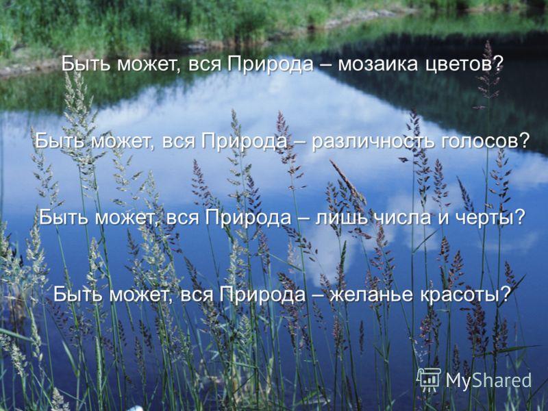 Быть может, вся Природа – мозаика цветов? Быть может, вся Природа – различность голосов? Быть может, вся Природа – лишь числа и черты? Быть может, вся Природа – желанье красоты?