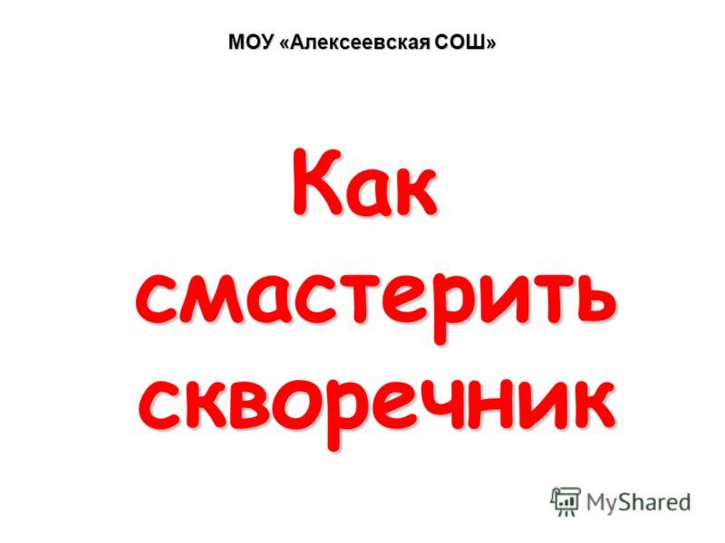 МОУ «Алексеевская СОШ» Как смастерить скворечник