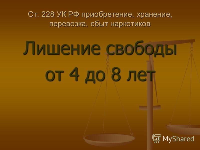 Лишение свободы от 4 до 8 лет Ст. 228 УК РФ приобретение, хранение, перевозка, сбыт наркотиков