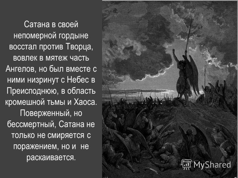 Сатана в своей непомерной гордыне восстал против Творца, вовлек в мятеж часть Ангелов, но был вместе с ними низринут с Небес в Преисподнюю, в область кромешной тьмы и Хаоса. Поверженный, но бессмертный, Сатана не только не смиряется с поражением, но