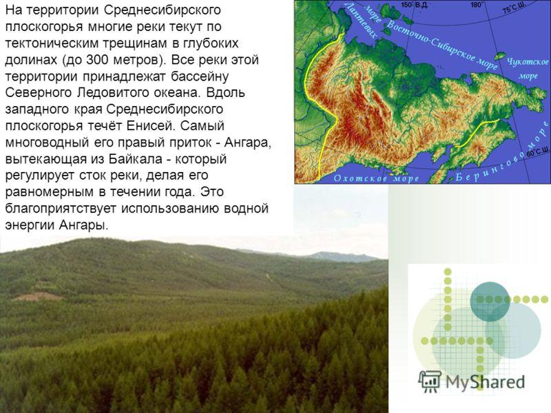 Среднесибирское плоскогорье На территории Среднесибирского плоскогорья многие реки текут по тектоническим трещинам в глубоких долинах (до 300 метров). Все реки этой территории принадлежат бассейну Северного Ледовитого океана. Вдоль западного края Сре