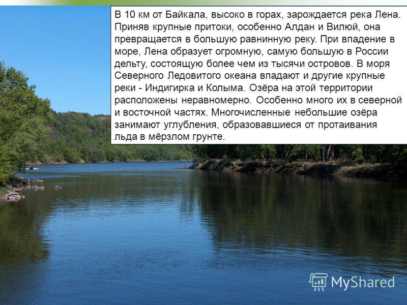 В 10 км от Байкала, высоко в горах, зарождается река Лена. Приняв крупные притоки, особенно Алдан и Вилюй, она превращается в большую равнинную реку. При впадение в море, Лена образует огромную, самую большую в России дельту, состоящую более чем из т