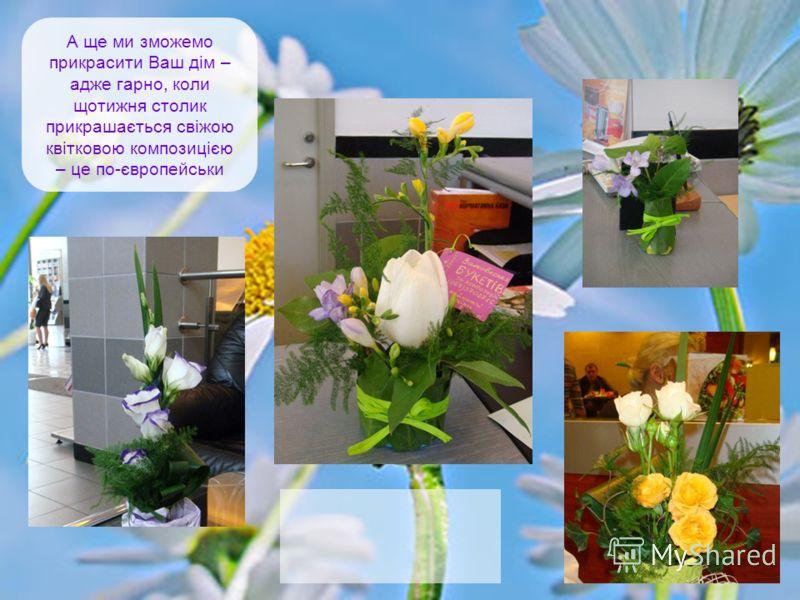 А ще ми зможемо прикрасити Ваш дім – адже гарно, коли щотижня столик прикрашається свіжою квітковою композицією – це по-європейськи