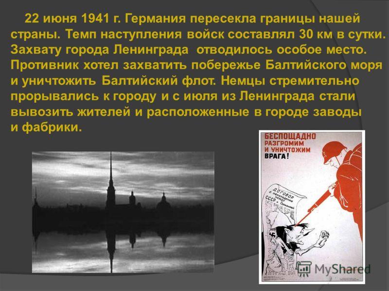22 июня 1941 г. Германия пересекла границы нашей страны. Темп наступления войск составлял 30 км в сутки. Захвату города Ленинграда отводилось особое место. Противник хотел захватить побережье Балтийского моря и уничтожить Балтийский флот. Немцы стрем