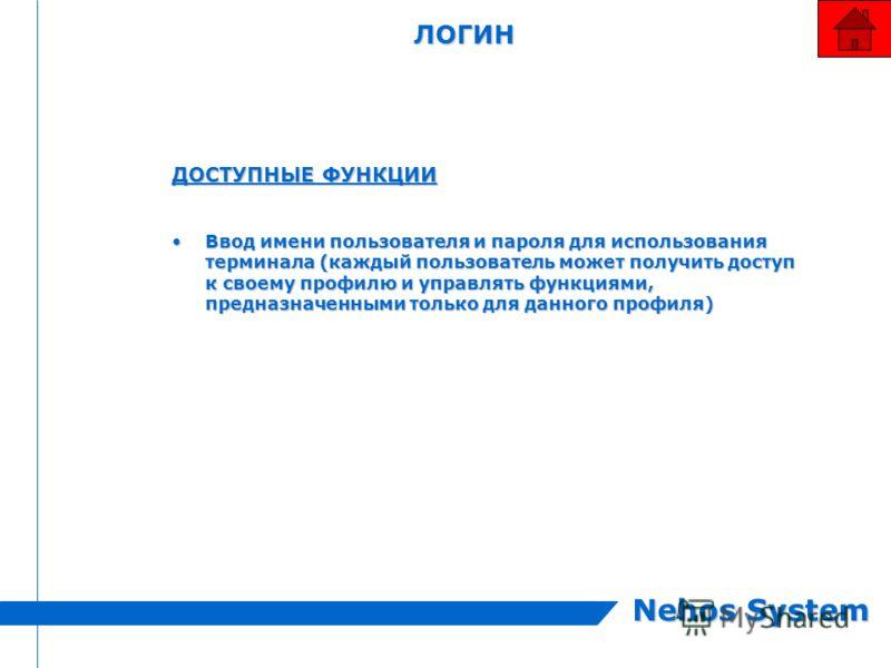 Nehos System ЛОГИН ДОСТУПНЫЕ ФУНКЦИИ Ввод имени пользователя и пароля для использования терминала (каждый пользователь может получить доступ к своему профилю и управлять функциями, предназначенными только для данного профиля)Ввод имени пользователя и