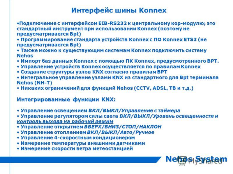 Nehos System Интерфейс шины Konnex Подключение с интерфейсом EIB-RS232 к центральному кор-модулю; это стандартный инструмент при использовании Konnex (поэтому не предусматривается Bpt)Подключение с интерфейсом EIB-RS232 к центральному кор-модулю; это
