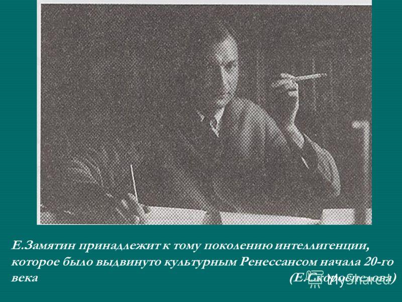 Е.Замятин принадлежит к тому поколению интеллигенции, которое было выдвинуто культурным Ренессансом начала 20-го века (Е.Скороспелова)