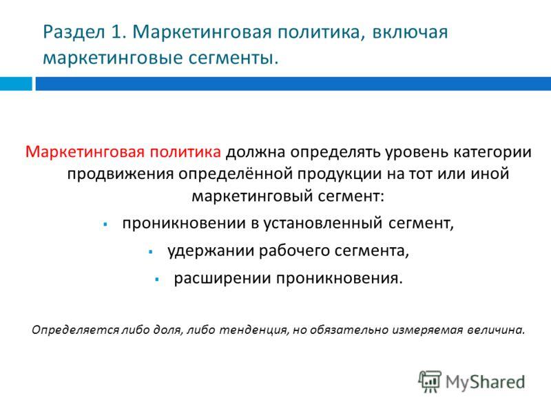 Раздел 1. Маркетинговая политика, включая маркетинговые сегменты. Маркетинговая политика должна определять уровень категории продвижения определённой продукции на тот или иной маркетинговый сегмент : проникновении в установленный сегмент, удержании р
