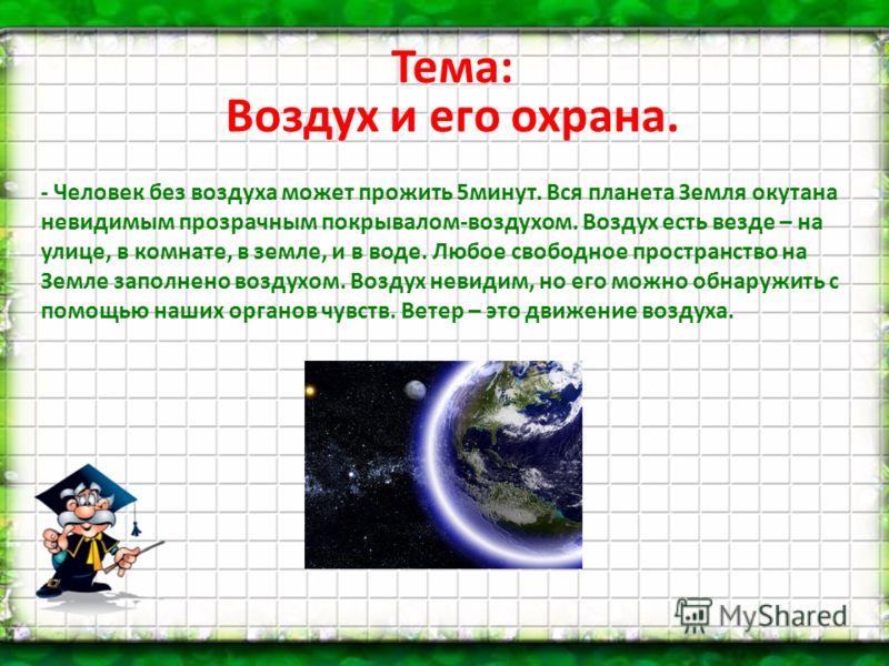 Тема: Воздух и его охрана. - Человек без воздуха может прожить 5минут. Вся планета Земля окутана невидимым прозрачным покрывалом-воздухом. Воздух есть везде – на улице, в комнате, в земле, и в воде. Любое свободное пространство на Земле заполнено воз