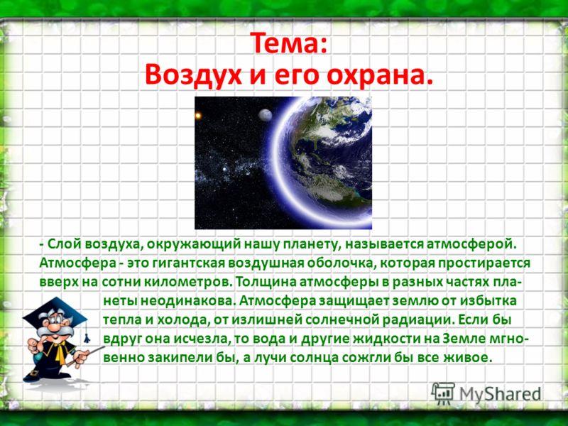 Тема: Воздух и его охрана. - Слой воздуха, окружающий нашу планету, называется атмосферой. Атмосфера - это гигантская воздушная оболочка, которая простирается вверх на сотни километров. Толщина атмосферы в разных частях пла- неты неодинакова. Атмосфе
