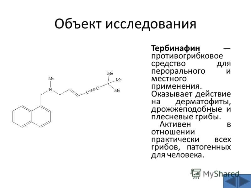 Объект исследования Тербинафин противогрибковое средство для перорального и местного применения. Оказывает действие на дерматофиты, дрожжеподобные и плесневые грибы. Активен в отношении практически всех грибов, патогенных для человека.