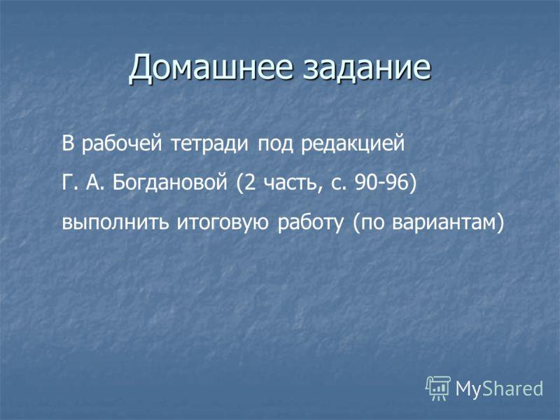 Домашнее задание В рабочей тетради под редакцией Г. А. Богдановой (2 часть, с. 90-96) выполнить итоговую работу (по вариантам)