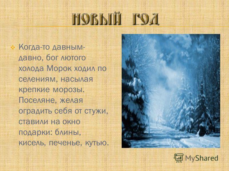 Когда-то давным- давно, бог лютого холода Морок ходил по селениям, насылая крепкие морозы. Поселяне, желая оградить себя от стужи, ставили на окно подарки: блины, кисель, печенье, кутью.