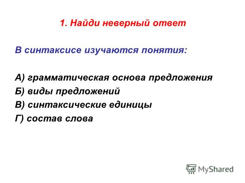 1. Найди неверный ответ В синтаксисе изучаются понятия: А) грамматическая основа предложения Б) виды предложений В) синтаксические единицы Г) состав слова