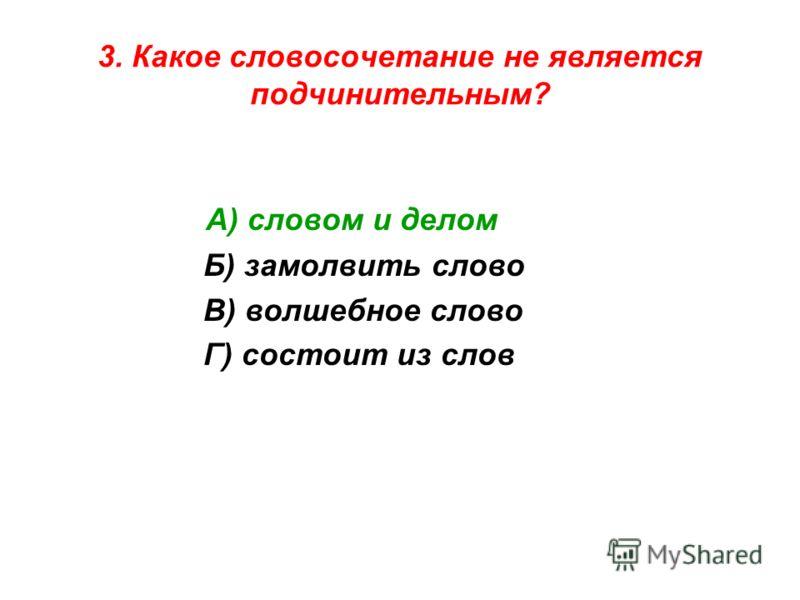 3. Какое словосочетание не является подчинительным? А) словом и делом Б) замолвить слово В) волшебное слово Г) состоит из слов