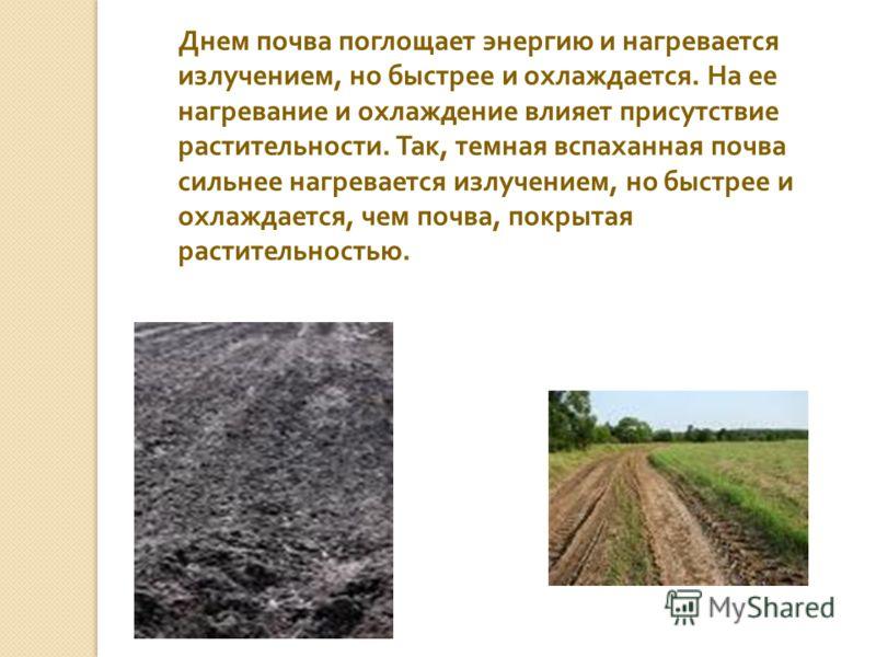 Днем почва поглощает энергию и нагревается излучением, но быстрее и охлаждается. На ее нагревание и охлаждение влияет присутствие растительности. Так, темная вспаханная почва сильнее нагревается излучением, но быстрее и охлаждается, чем почва, покрыт