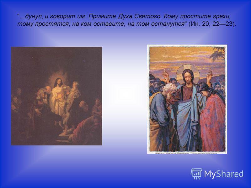 ...дунул, и говорит им: Примите Духа Святого. Кому простите грехи, тому простятся; на ком оставите, на том останутся (Ин. 20, 2223).