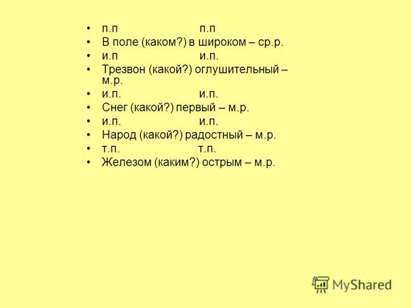 п.п В поле (каком?) в широком – ср.р. и.п и.п. Трезвон (какой?) оглушительный – м.р. и.п. Снег (какой?) первый – м.р. и.п. Народ (какой?) радостный – м.р. т.п. Железом (каким?) острым – м.р.