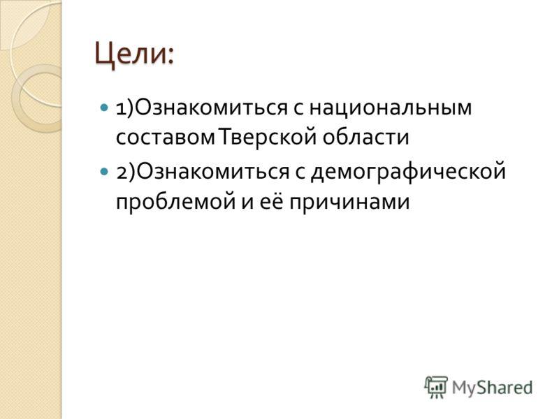 Цели : 1) Ознакомиться с национальным составом Тверской области 2) Ознакомиться с демографической проблемой и её причинами