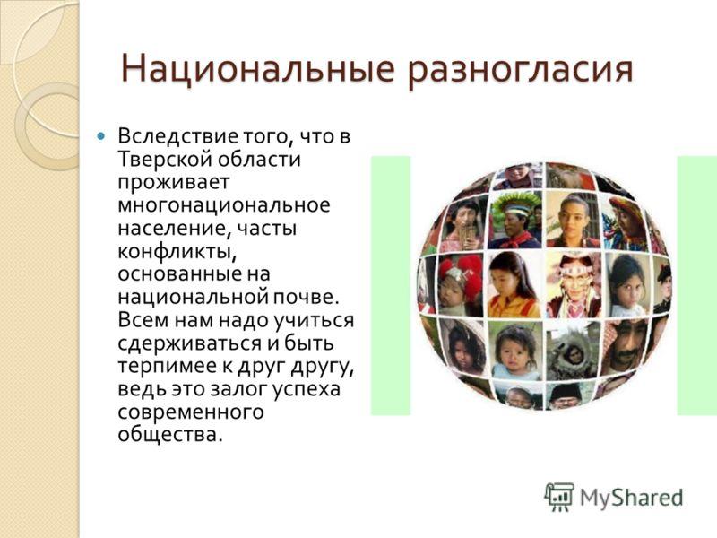 Национальные разногласия Вследствие того, что в Тверской области проживает многонациональное население, часты конфликты, основанные на национальной почве. Всем нам надо учиться сдерживаться и быть терпимее к друг другу, ведь это залог успеха современ