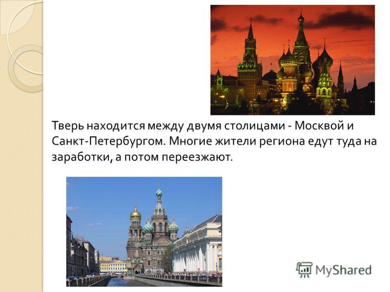 Тверь находится между двумя столицами - Москвой и Санкт-Петербургом. Многие жители региона едут туда на заработки, а потом переезжают.