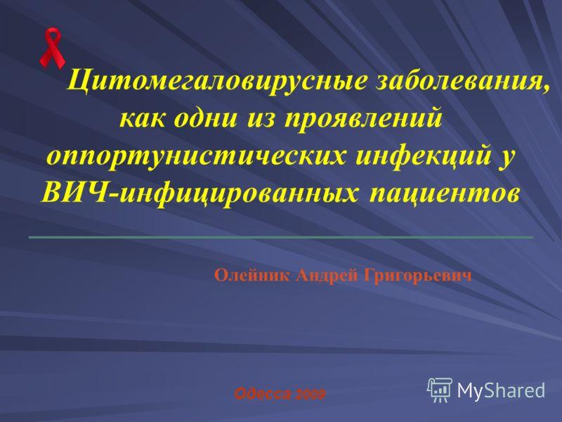 Цитомегаловирусные заболевания, как одни из проявлений оппортунистических инфекций у ВИЧ-инфицированных пациентов Одесса 2009 Олейник Андрей Григорьевич