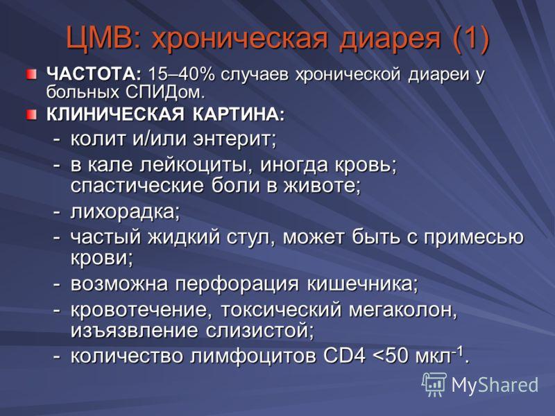 ЦМВ: хроническая диарея (1) ЧАСТОТА: 15–40% случаев хронической диареи у больных СПИДом. КЛИНИЧЕСКАЯ КАРТИНА: -колит и/или энтерит; -в кале лейкоциты, иногда кровь; спастические боли в животе; -лихорадка; -частый жидкий стул, может быть с примесью кр
