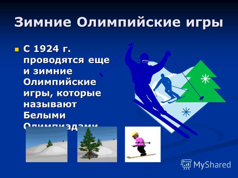 Зимние Олимпийские игры С 1924 г. проводятся еще и зимние Олимпийские игры, которые называют Белыми Олимпиадами С 1924 г. проводятся еще и зимние Олимпийские игры, которые называют Белыми Олимпиадами