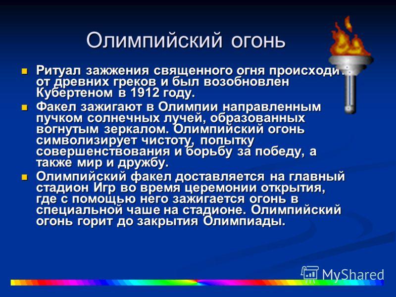 Олимпийский огонь Ритуал зажжения священного огня происходит от древних греков и был возобновлен Кубертеном в 1912 году. Ритуал зажжения священного огня происходит от древних греков и был возобновлен Кубертеном в 1912 году. Факел зажигают в Олимпии н