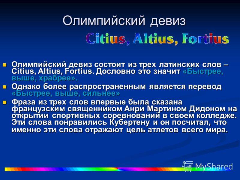 Олимпийский девиз Олимпийский девиз состоит из трех латинских слов – Citius, Altius, Fortius. Дословно это значит «Быстрее, выше, храбрее». Олимпийский девиз состоит из трех латинских слов – Citius, Altius, Fortius. Дословно это значит «Быстрее, выше
