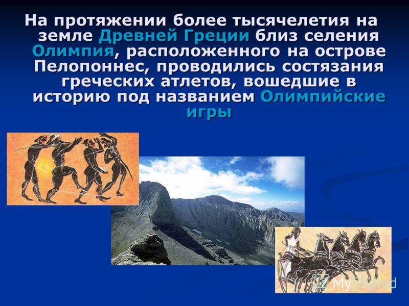 На протяжении более тысячелетия на земле Древней Греции близ селения Олимпия, расположенного на острове Пелопоннес, проводились состязания греческих атлетов, вошедшие в историю под названием Олимпийские игры