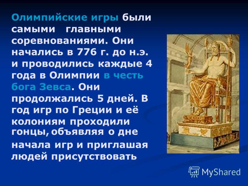Олимпийские игры были самыми главными соревнованиями. Они начались в 776 г. до н.э. и проводились каждые 4 года в Олимпии в честь бога Зевса. Они продолжались 5 дней. В год игр по Греции и её колониям проходили гонцы, объявляя о дне начала игр и приг