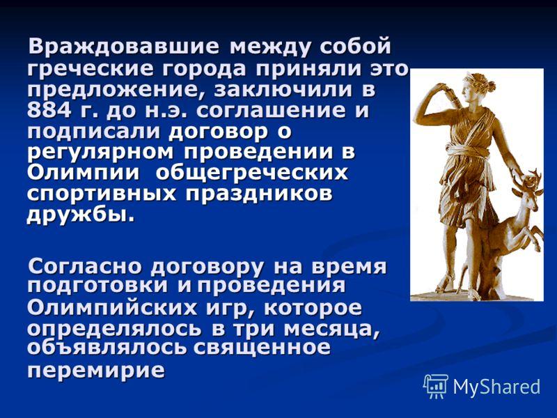 Враждовавшие между собой греческие города приняли это предложение, заключили в 884 г. до н.э. соглашение и подписали договор о регулярном проведении в Олимпии общегреческих спортивных праздников дружбы. Враждовавшие между собой греческие города приня