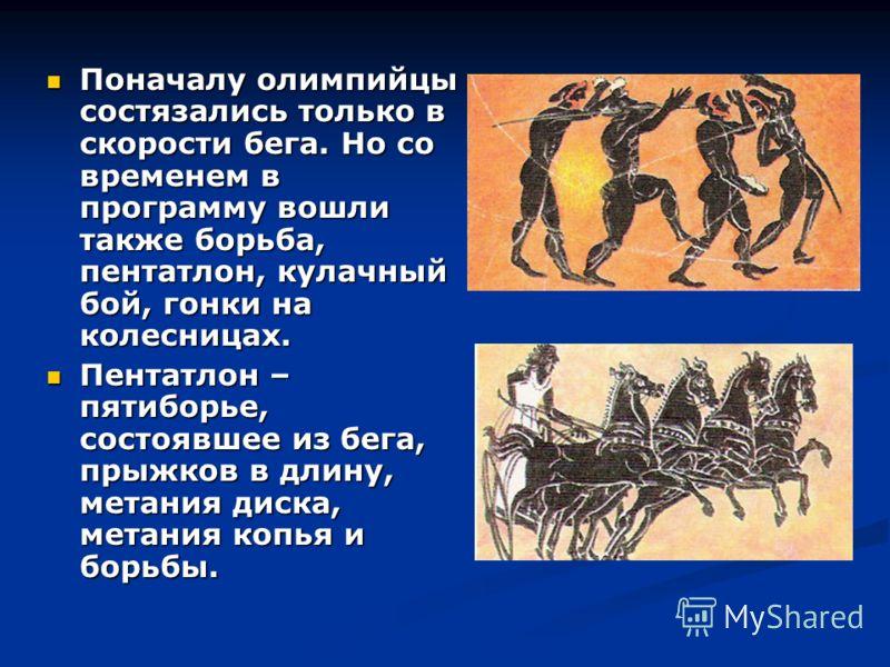 Поначалу олимпийцы состязались только в скорости бега. Но со временем в программу вошли также борьба, пентатлон, кулачный бой, гонки на колесницах. Поначалу олимпийцы состязались только в скорости бега. Но со временем в программу вошли также борьба,