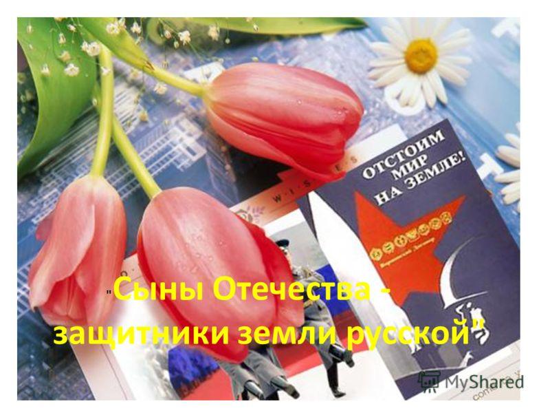 Сыны Отечества - защитники земли русской