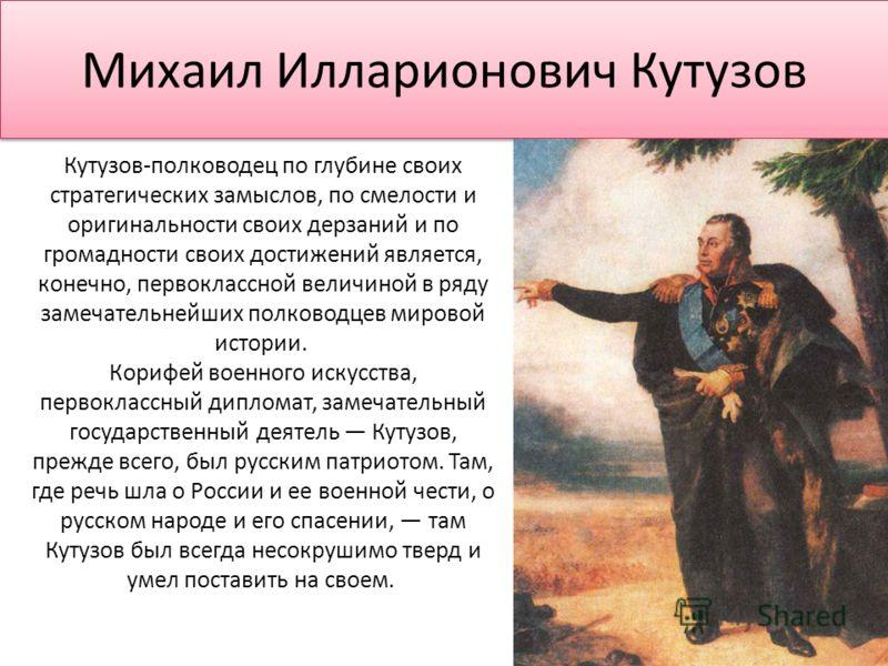 Михаил Илларионович Кутузов Кутузов-полководец по глубине своих стратегических замыслов, по смелости и оригинальности своих дерзаний и по громадности своих достижений является, конечно, первоклассной величиной в ряду замечательнейших полководцев миро