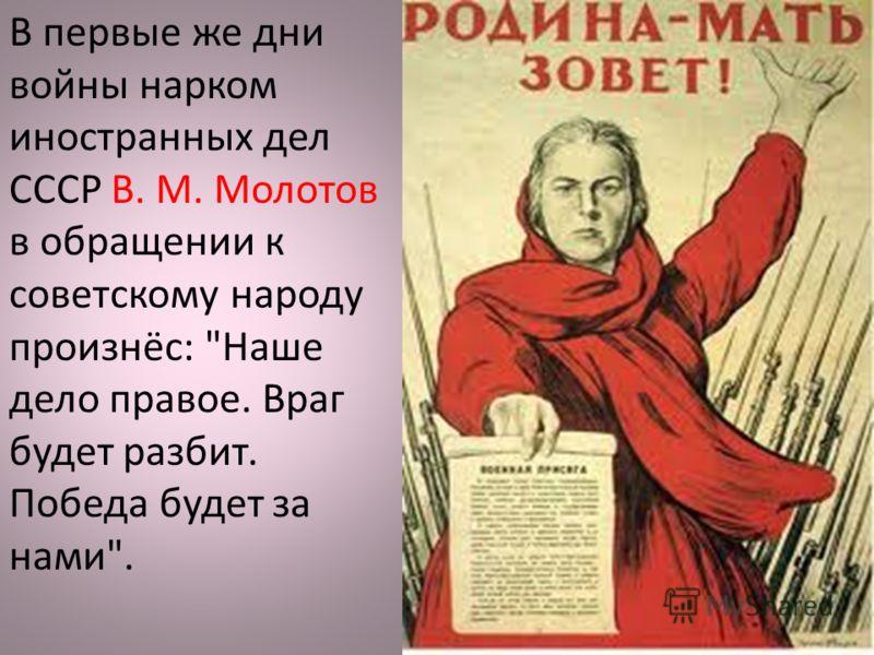 В первые же дни войны нарком иностранных дел СССР В. М. Молотов в обращении к советскому народу произнёс: Наше дело правое. Враг будет разбит. Победа будет за нами.