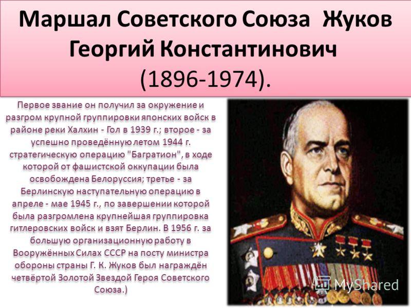 Маршал Советского Союза Жуков Георгий Константинович (1896-1974). Первое звание он получил за окружение и разгром крупной группировки японских войск в районе реки Халхин - Гол в 1939 г.; второе - за успешно проведённую летом 1944 г. стратегическую оп