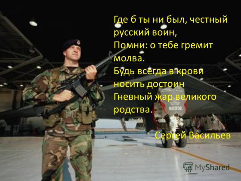 Где б ты ни был, честный русский воин, Помни: о тебе гремит молва. Будь всегда в крови носить достоин Гневный жар великого родства. Сергей Васильев