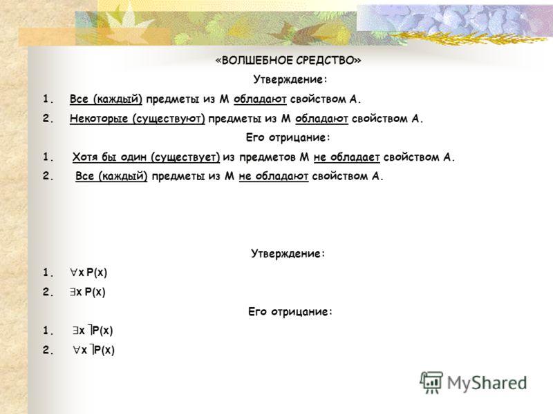 «ВОЛШЕБНОЕ СРЕДСТВО» Утверждение: 1. Все (каждый) предметы из М обладают свойством А. 2. Некоторые (существуют) предметы из М обладают свойством А. Его отрицание: 1. Хотя бы один (существует) из предметов М не обладает свойством А. 2. Все (каждый) пр