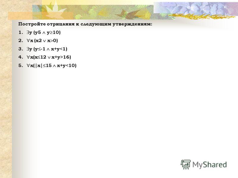 Постройте отрицания к следующим утверждениям: 1. y (y5 y 10) 2. x (х2 х 0) 3. y (y -1 x+y16) 5. x(|x| 15 x+y
