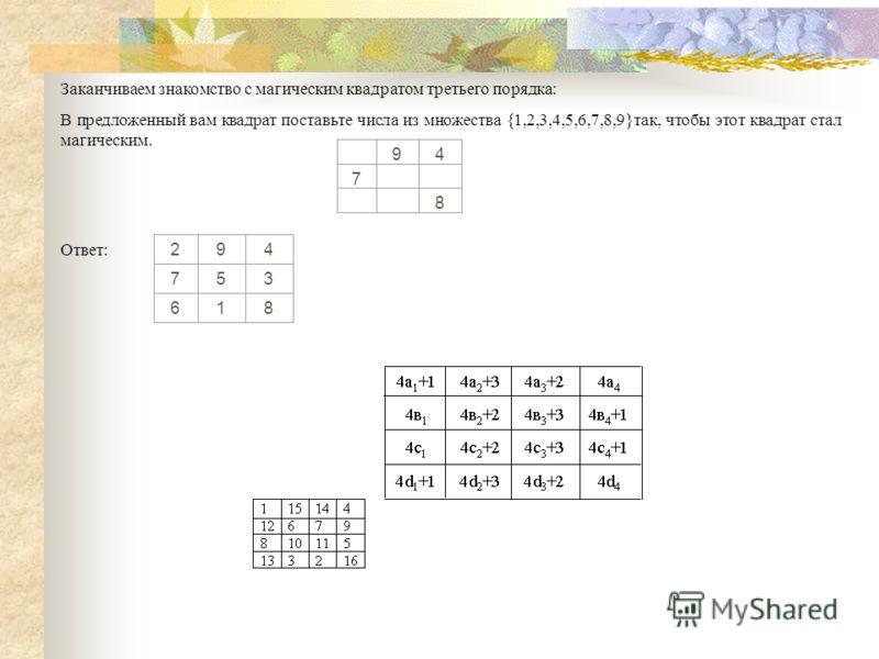 Заканчиваем знакомство с магическим квадратом третьего порядка: В предложенный вам квадрат поставьте числа из множества {1,2,3,4,5,6,7,8,9}так, чтобы этот квадрат стал магическим. 94 7 8 Ответ: 294 753 618